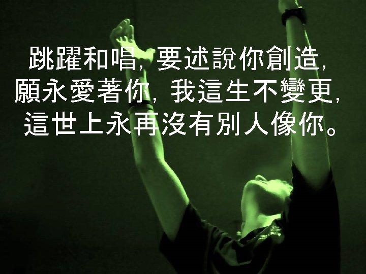 跳躍和唱,要述說你創造, 願永愛著你,我這生不變更, 這世上永再沒有別人像你。