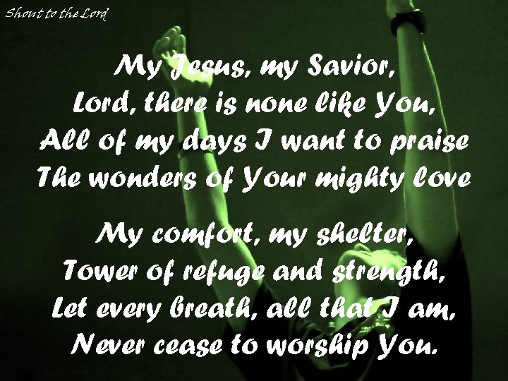 Shout to the Lord My Jesus, my Savior, Lord, there is none like You,