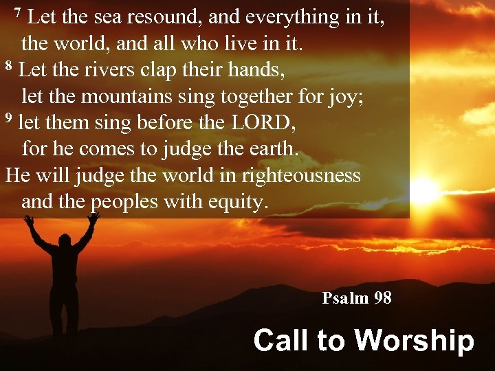 7 Let the sea resound, and everything in it, the world, and all