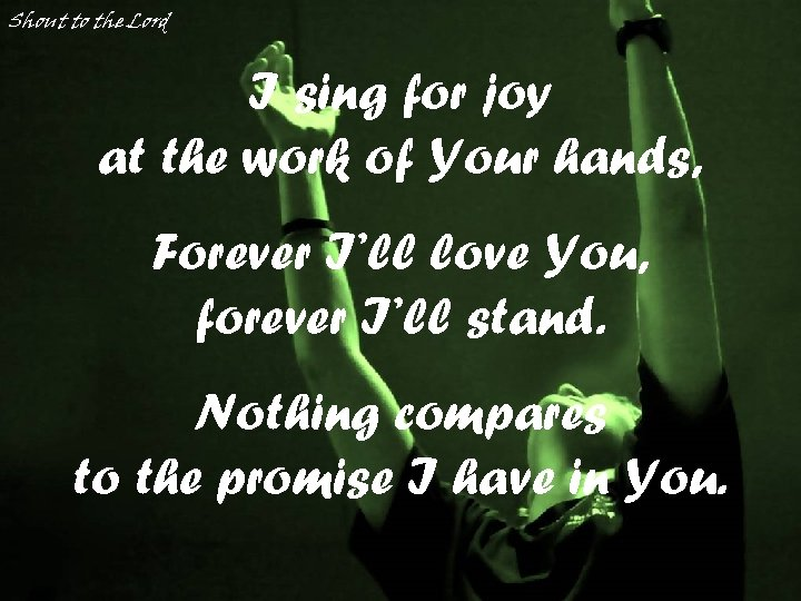 Shout to the Lord I sing for joy at the work of Your hands,
