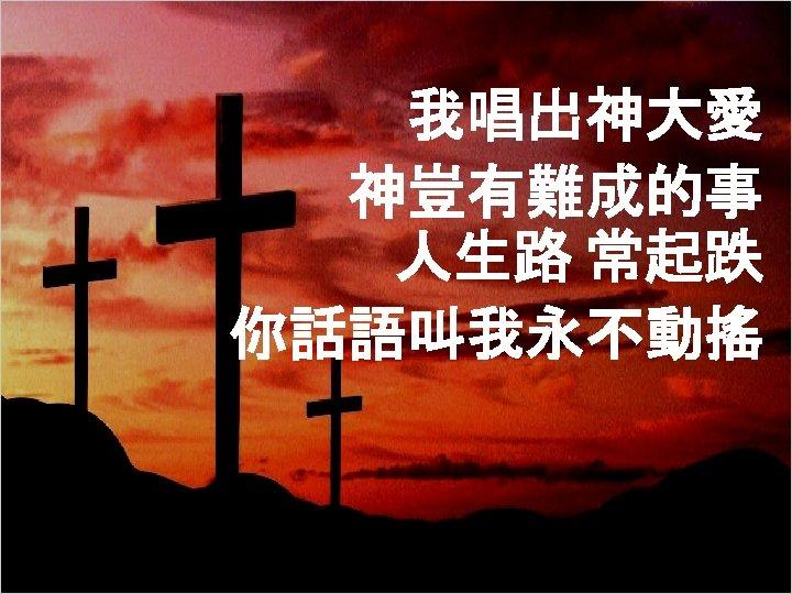 我唱出神大愛 神豈有難成的事 人生路 常起跌 你話語叫我永不動搖