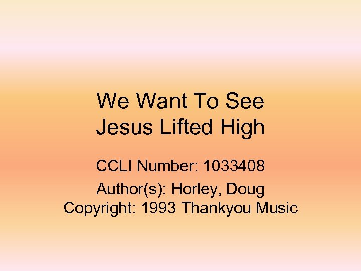 We Want To See Jesus Lifted High CCLI Number: 1033408 Author(s): Horley, Doug Copyright: