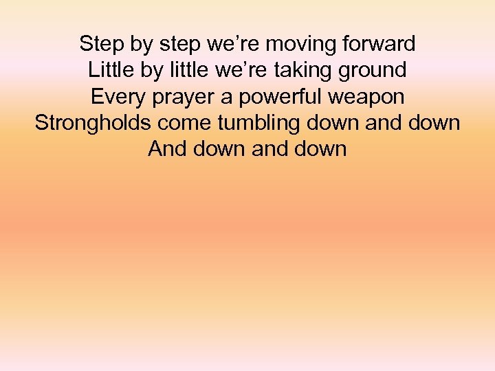 Step by step we're moving forward Little by little we're taking ground Every prayer