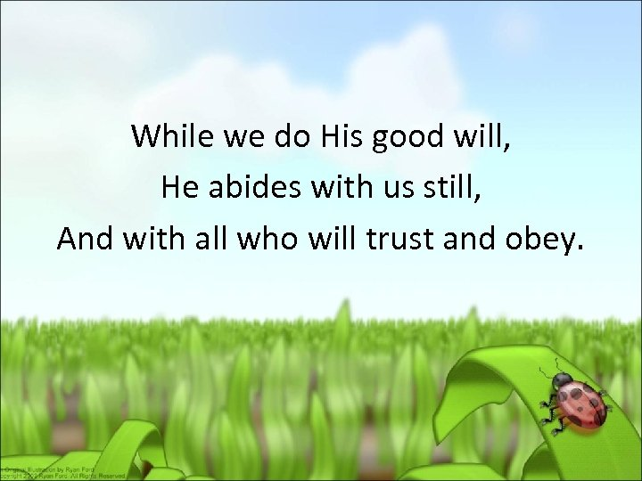 While we do His good will, He abides with us still, And with all