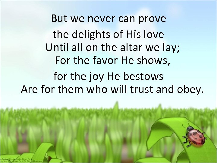 But we never can prove the delights of His love Until all on the