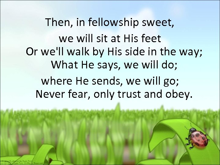 Then, in fellowship sweet, we will sit at His feet Or we'll walk by