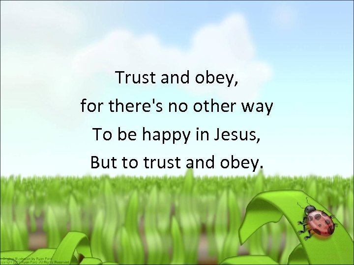Trust and obey, for there's no other way To be happy in Jesus, But