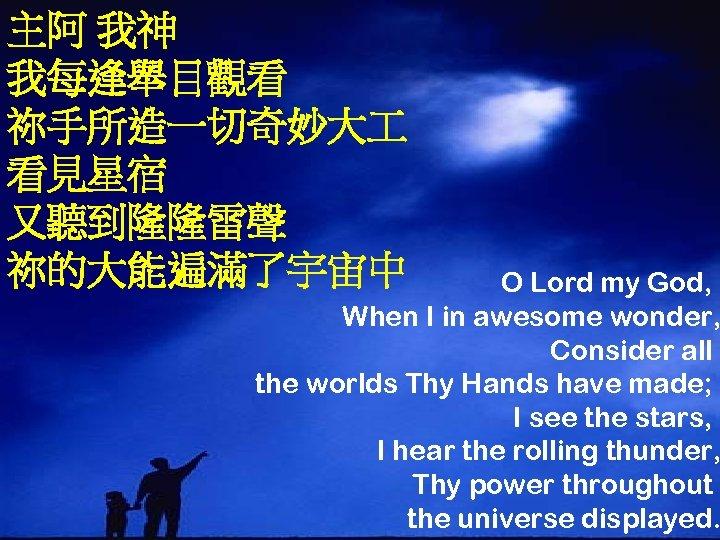 主阿 我神 我每逢舉目觀看 祢手所造一切奇妙大 看見星宿 又聽到隆隆雷聲 祢的大能遍滿了宇宙中 O Lord my God, When I in