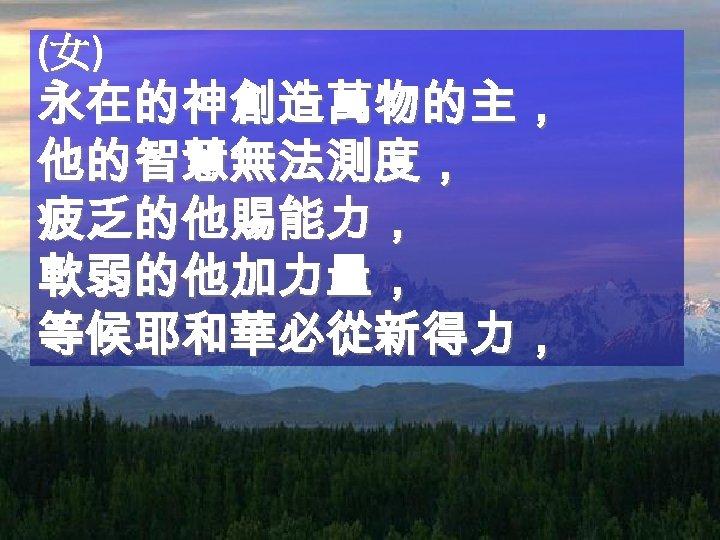 (女) 永在的神創造萬物的主, 他的智慧無法測度, 疲乏的他賜能力, 軟弱的他加力量, 等候耶和華必從新得力,