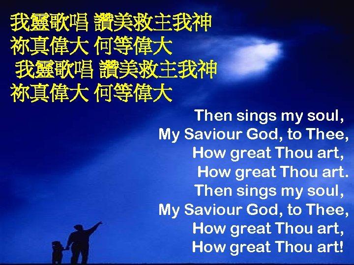 我靈歌唱 讚美救主我神 祢真偉大 何等偉大 Then sings my soul, My Saviour God, to Thee, How