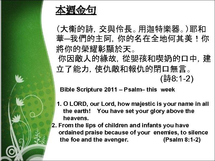 本週金句 (大衛的詩,交與伶長。用迦特樂器。)耶和 華─我們的主阿,你的名在全地何其美!你 將你的榮耀彰顯於天。 你因敵人的緣故,從嬰孩和喫奶的口中,建 立了能力,使仇敵和報仇的閉口無言。 (詩 8: 1 -2) Bible Scripture 2011 –