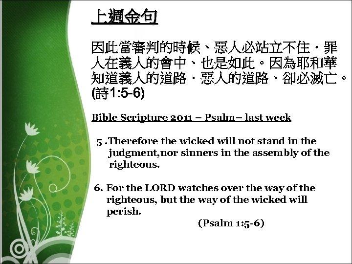 上週金句 因此當審判的時候、惡人必站立不住.罪 人在義人的會中、也是如此。因為耶和華 知道義人的道路.惡人的道路、卻必滅亡。 (詩 1: 5 -6) Bible Scripture 2011 – Psalm– last