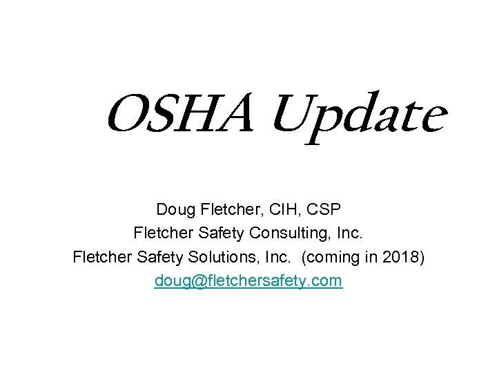 OSHA Update Doug Fletcher, CIH, CSP Fletcher Safety Consulting, Inc. Fletcher Safety Solutions, Inc.