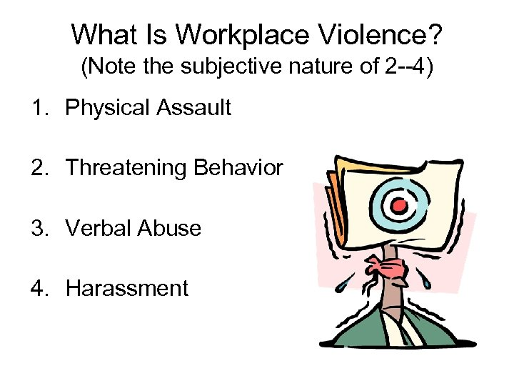 What Is Workplace Violence? (Note the subjective nature of 2 --4) 1. Physical Assault