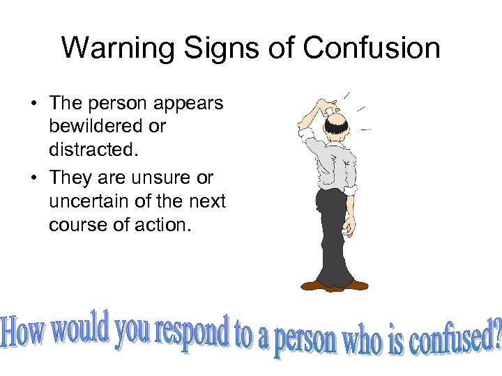 Warning Signs of Confusion • The person appears bewildered or distracted. • They are