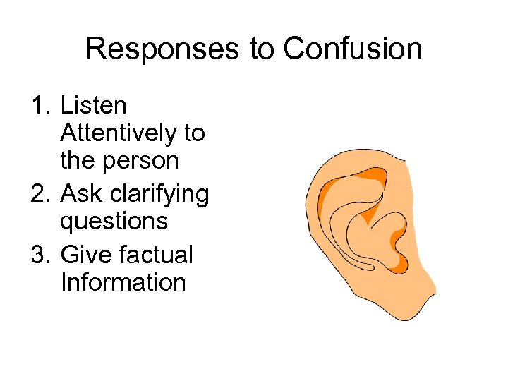 Responses to Confusion 1. Listen Attentively to the person 2. Ask clarifying questions 3.
