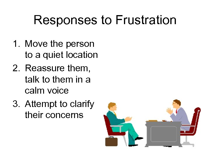 Responses to Frustration 1. Move the person to a quiet location 2. Reassure them,