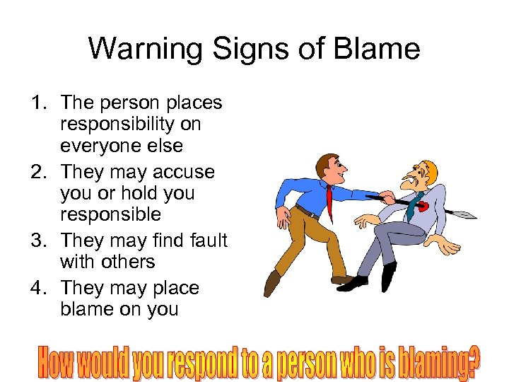 Warning Signs of Blame 1. The person places responsibility on everyone else 2. They