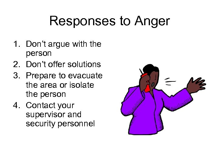 Responses to Anger 1. Don't argue with the person 2. Don't offer solutions 3.