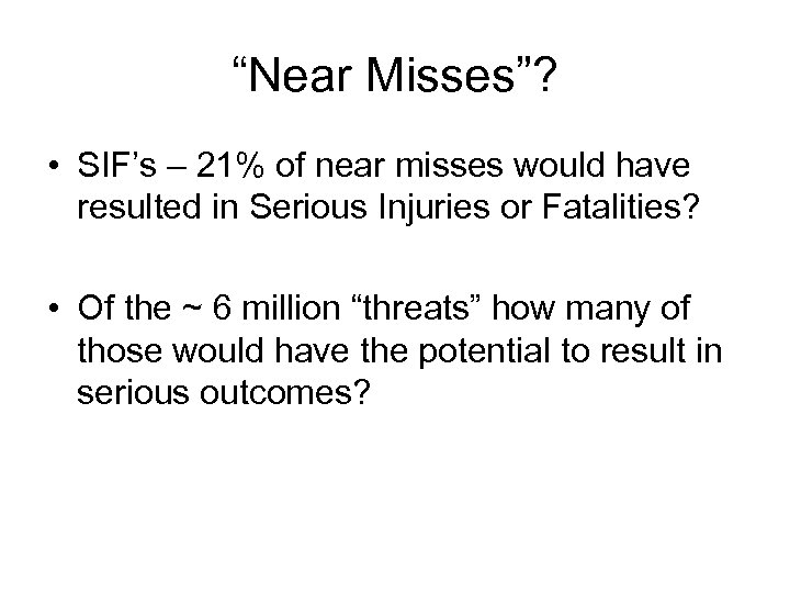"""""""Near Misses""""? • SIF's – 21% of near misses would have resulted in Serious"""