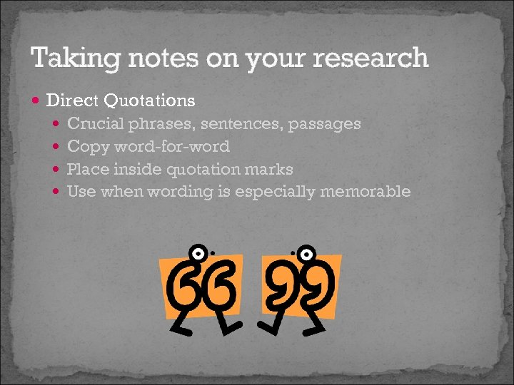 Taking notes on your research Direct Quotations Crucial phrases, sentences, passages Copy word-for-word Place
