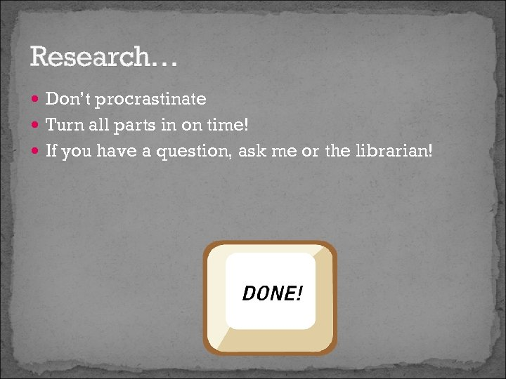Research… Don't procrastinate Turn all parts in on time! If you have a question,