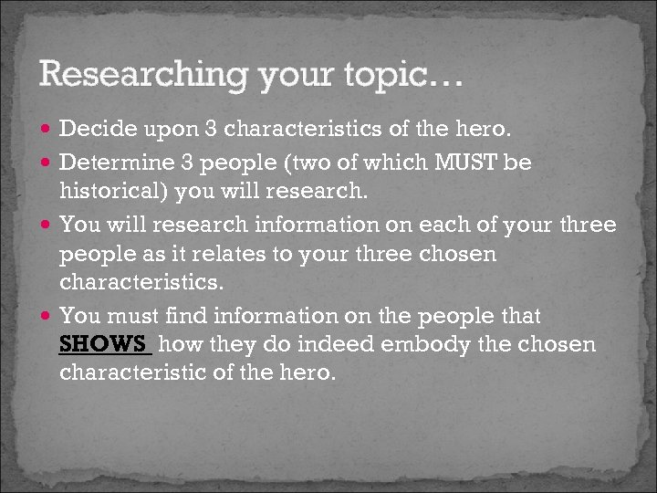Researching your topic… Decide upon 3 characteristics of the hero. Determine 3 people (two