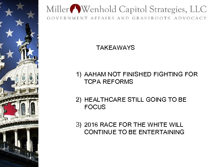 TAKEAWAYS 1) AAHAM NOT FINISHED FIGHTING FOR TCPA REFORMS 2) HEALTHCARE STILL GOING