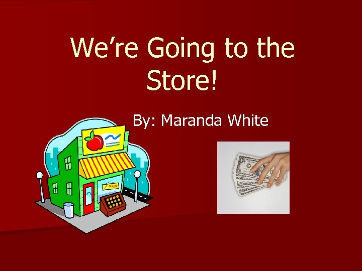 We're Going to the Store! By: Maranda White