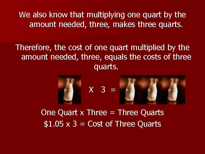We also know that multiplying one quart by the amount needed, three, makes three