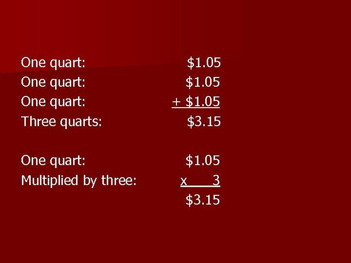 One quart: Three quarts: One quart: Multiplied by three: $1. 05 + $1. 05