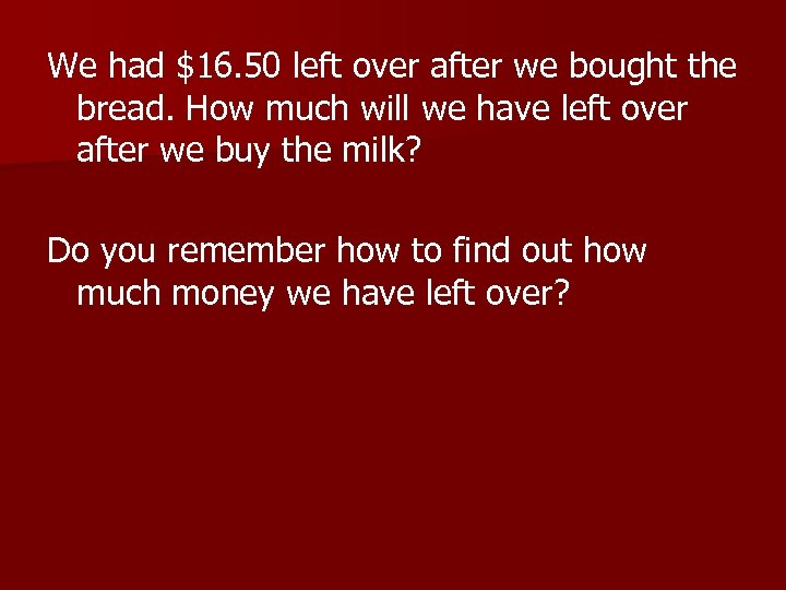 We had $16. 50 left over after we bought the bread. How much will