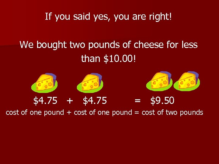 If you said yes, you are right! We bought two pounds of cheese for