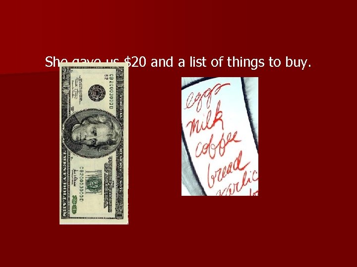 She gave us $20 and a list of things to buy.