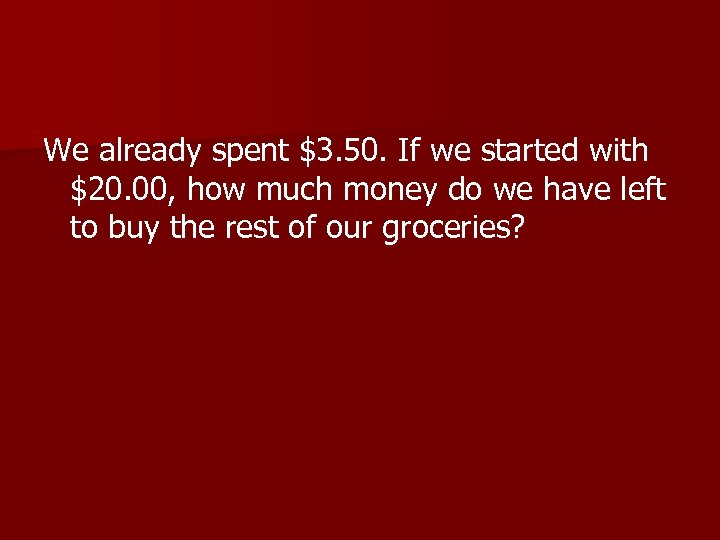 We already spent $3. 50. If we started with $20. 00, how much money