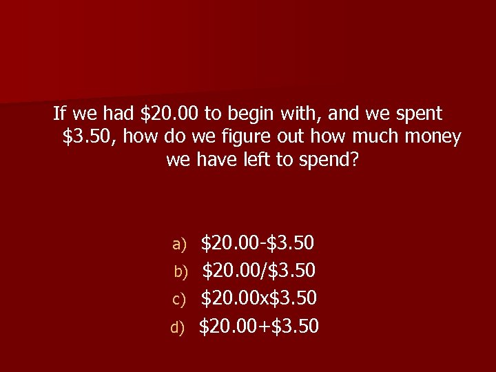 If we had $20. 00 to begin with, and we spent $3. 50, how