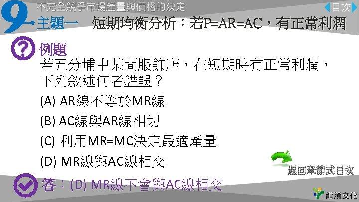 主題一 短期均衡分析:若P=AR=AC,有正常利潤 例題 若五分埔中某間服飾店,在短期時有正常利潤, 下列敘述何者錯誤? (A) AR線不等於MR線 (B) AC線與AR線相切 (C) 利用MR=MC決定最適產量 (D) MR線與AC線相交 返回章節式目次 答:(D)