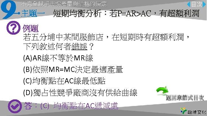 主題一 短期均衡分析:若P=AR>AC,有超額利潤 例題 若五分埔中某間服飾店,在短期時有超額利潤, 下列敘述何者錯誤? (A)AR線不等於MR線 (B)依照MR=MC決定最適產量 (C)均衡點在AC線最低點 (D)獨占性競爭廠商沒有供給曲線 返回章節式目次 答:(C) 均衡點在AC遞減處