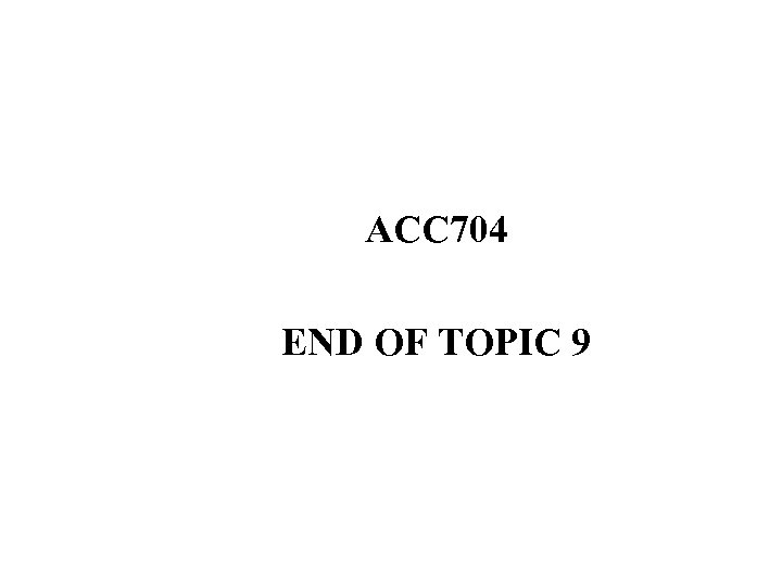 ACC 704 END OF TOPIC 9