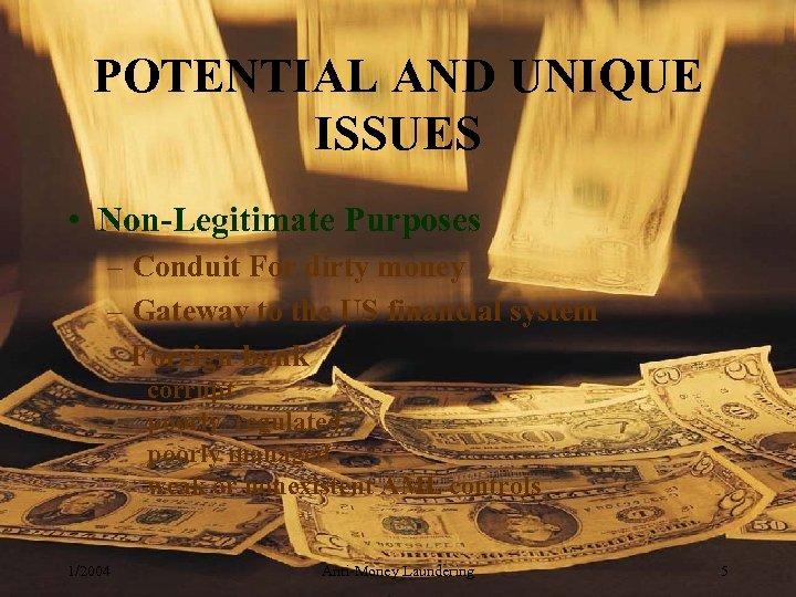 POTENTIAL AND UNIQUE ISSUES • Non-Legitimate Purposes – Conduit For dirty money – Gateway
