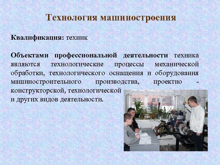 Технология машиностроения Квалификация: техник Объектами профессиональной деятельности техника являются технологические процессы механической обработки, технологического