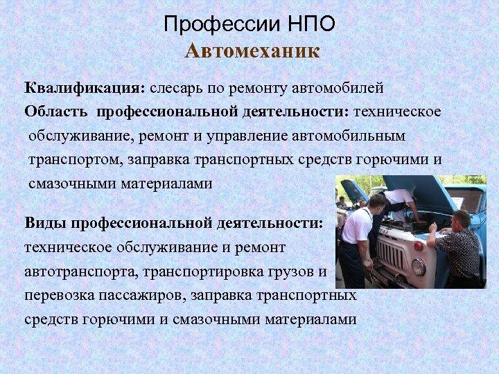 Профессии НПО Автомеханик Квалификация: слесарь по ремонту автомобилей Область профессиональной деятельности: техническое обслуживание, ремонт