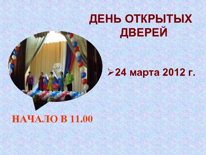ДЕНЬ ОТКРЫТЫХ ДВЕРЕЙ Ø 24 марта 2012 г. НАЧАЛО В 11. 00