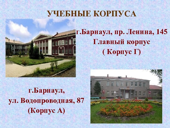 УЧЕБНЫЕ КОРПУСА г. Барнаул, пр. Ленина, 145 Главный корпус ( Корпус Г) г. Барнаул,