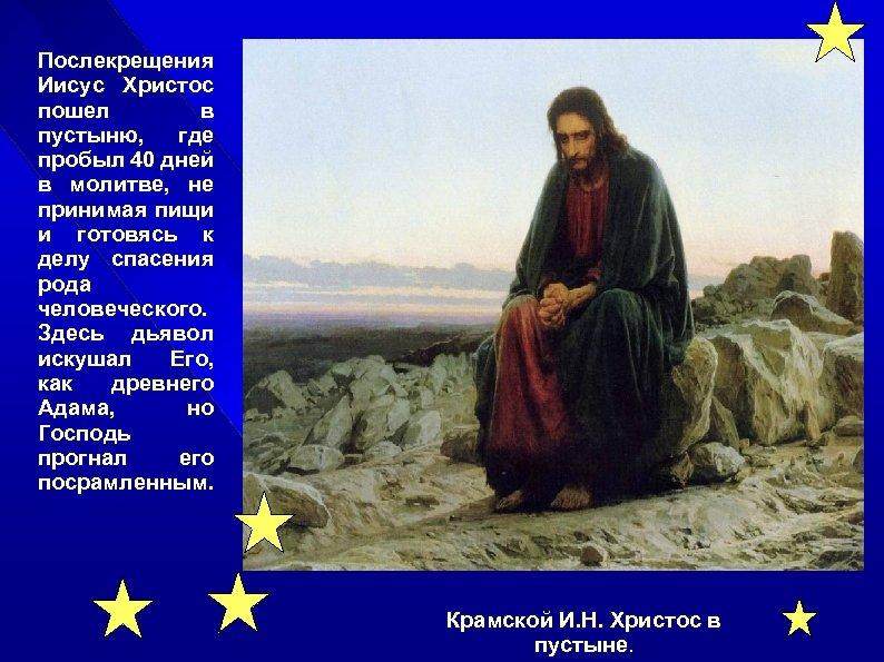 Послекрещения Иисус Христос пошел в пустыню, где пробыл 40 дней в молитве, не принимая