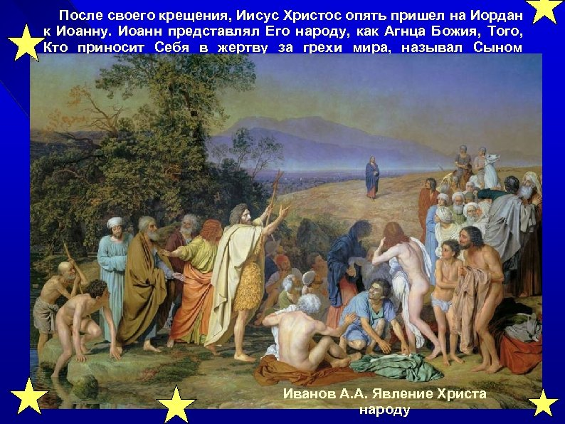 После своего крещения, Иисус Христос опять пришел на Иордан к Иоанну. Иоанн представлял Его