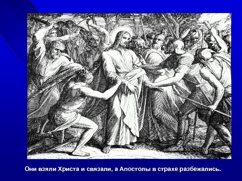 Они взяли Христа и связали, а Апостолы в страхе разбежались.