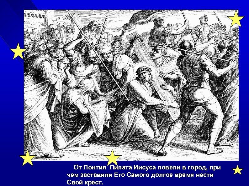От Понтия Пилата Иисуса повели в город, при чем заставили Его Самого долгое время