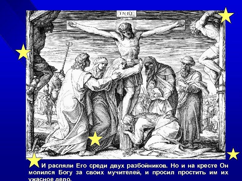 И распяли Его среди двух разбойников. Но и на кресте Он. молился Богу за