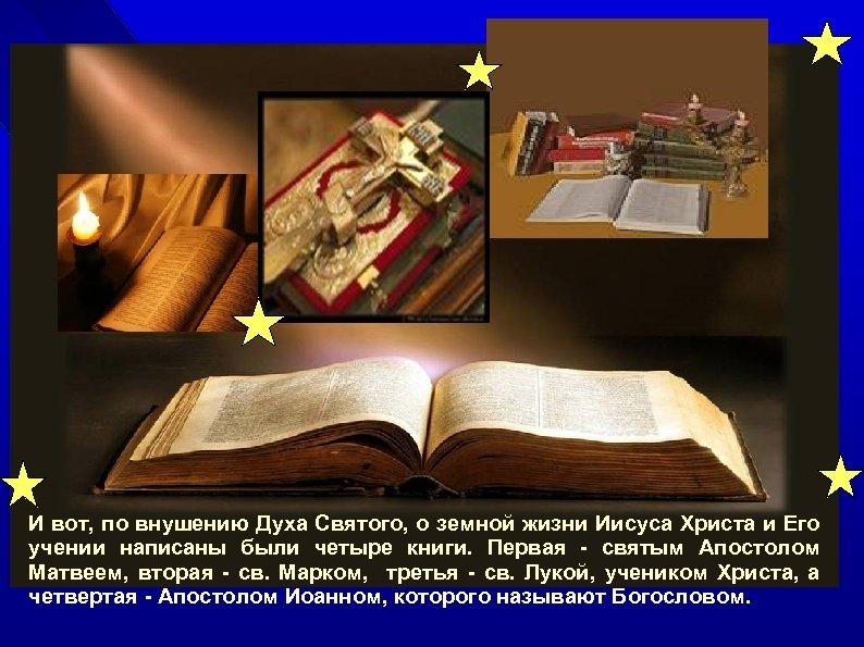 И вот, по внушению Духа Святого, о земной жизни Иисуса Христа и Его учении